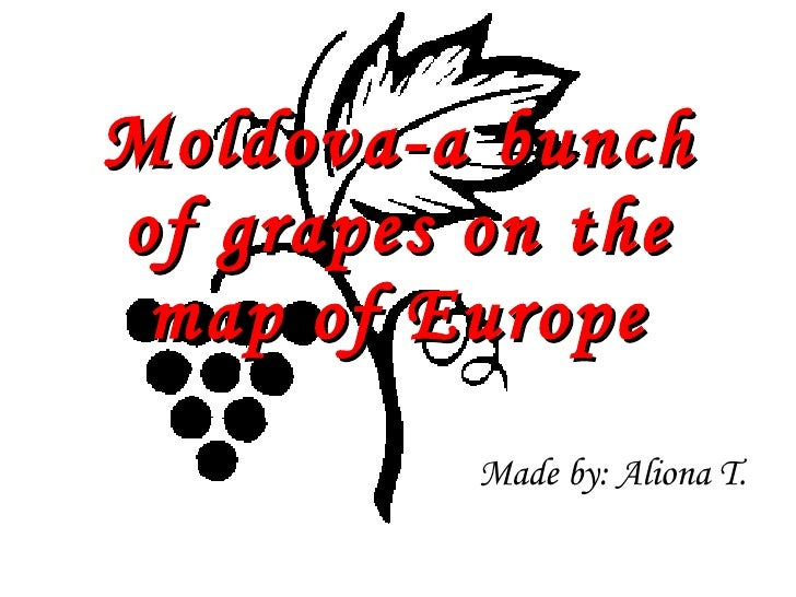 Moldova-a bunch of grapes on the map of Europe Made by: Aliona T.