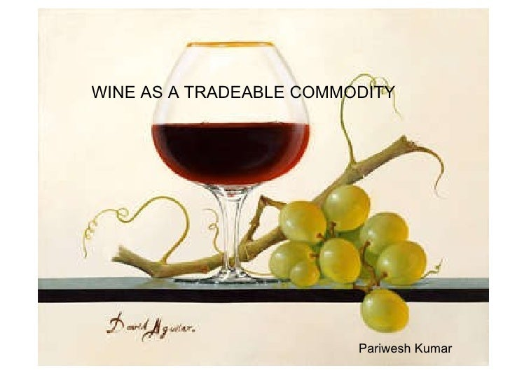 Wine as a TRADEABLE COMMODITY WINE AS A TRADEABLE COMMODITY Pariwesh Kumar