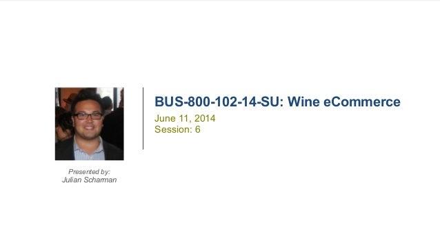 1BUS-800-102-14-SU Wine eCommerce BUS-800-102-14-SU: Wine eCommerce Presented by: Julian Scharman June 11, 2014 Session: 6