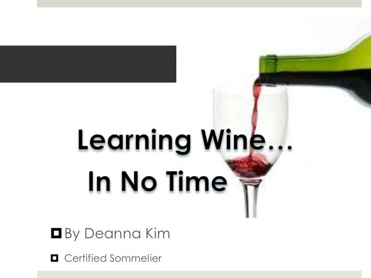 Learning Wine…<br />In No Time<br />By Deanna Kim<br />Certified Sommelier<br />