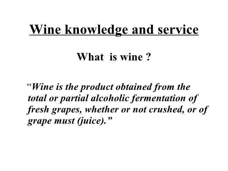 """Wine knowledge and service <ul><li>What  is wine ? </li></ul><ul><li>"""" Wine is the product obtained from the total or part..."""