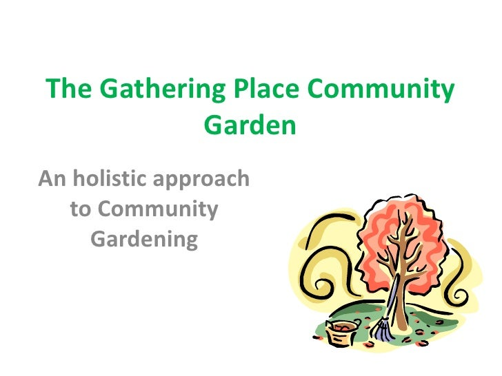 The Gathering Place Community            GardenAn holistic approach   to Community     Gardening