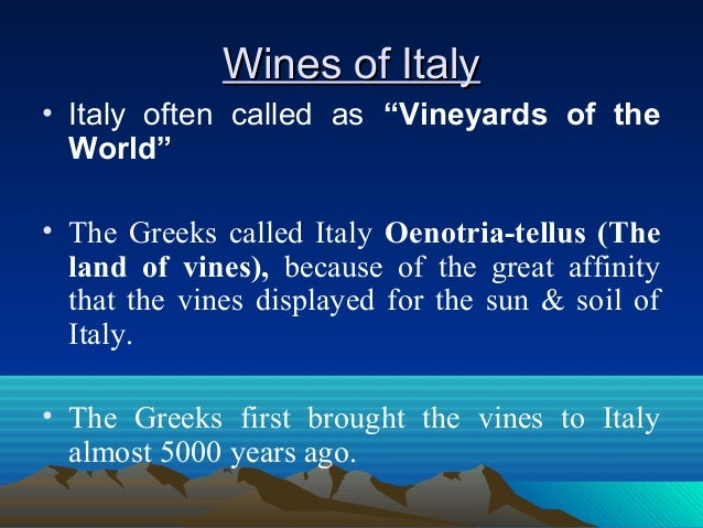 """Wines of ItalyWines of Italy • Italy often called as """"Vineyards of the World"""" • The Greeks called Italy Oenotria-tellus (T..."""