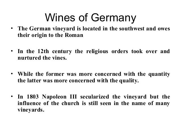 Wines of Germany • The German vineyard is located in the southwest and owes their origin to the Roman • In the 12th centur...