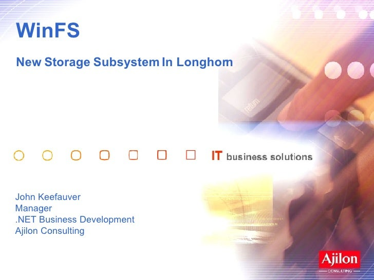 WinFS  New Storage Subsystem In Longhorn John Keefauver Manager .NET Business Development Ajilon Consulting