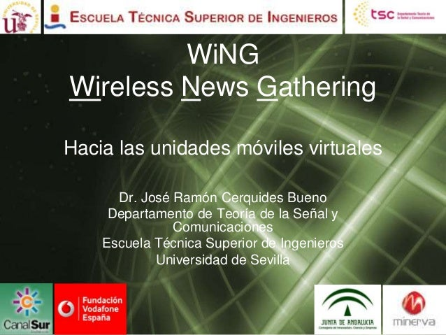 WiNGWireless News GatheringHacia las unidades móviles virtuales      Dr. José Ramón Cerquides Bueno     Departamento de Te...