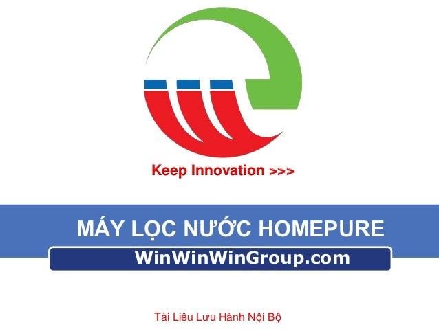Keep Innovation >>>  MÁY LỌC NƯỚC HOMEPURE WinWinWinGroup.com  Tài Liêu Lưu Hành Nội Bộ