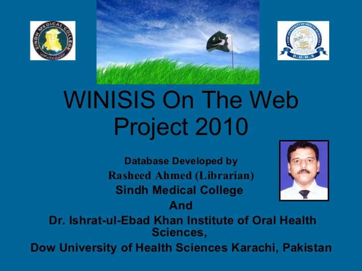 WINISIS On The Web Project 2010 Database Developed by Rasheed Ahmed (Librarian)   Sindh Medical College  And Dr. Ishrat-ul...