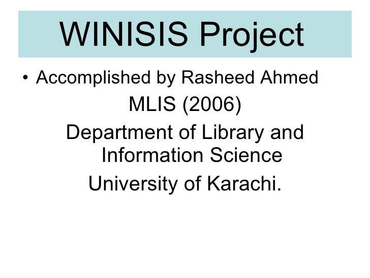 WINISIS Project   <ul><li>Accomplished by Rasheed Ahmed </li></ul><ul><li>MLIS (2006) </li></ul><ul><li>Department of Libr...