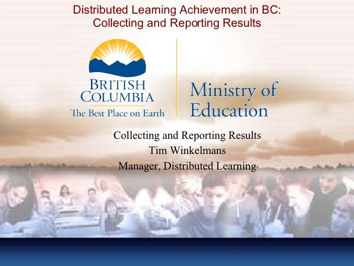 Distributed Learning Achievement in BC: Collecting and Reporting Results Collecting and Reporting Results Tim Winkelmans M...