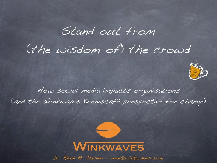 Stand out from (the wisdom of) the crowd  How social media impacts organisations    (and a perspective for change...)     ...