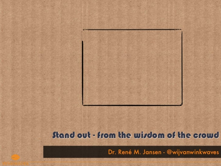 Stand out - from the wisdom of the crowd             Dr. René M. Jansen - @wijvanwinkwaves