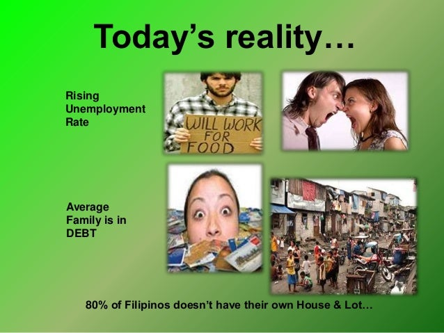 Today's reality… Rising Unemployment Rate Average Family is in DEBT 80% of Filipinos doesn't have their own House & Lot…