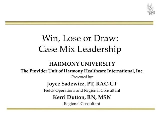 Win, Lose or Draw: Case Mix Leadership HARMONY UNIVERSITY The Provider Unit of Harmony Healthcare International, Inc. Pres...
