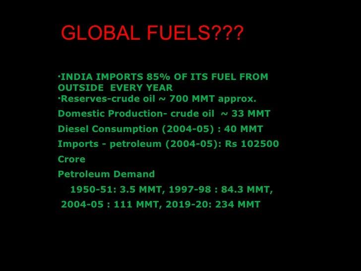 GLOBAL FUELS??? <ul><li>INDIA IMPORTS 85% OF ITS FUEL FROM OUTSIDE  EVERY YEAR </li></ul><ul><li>Reserves-crude oil ~ 700 ...