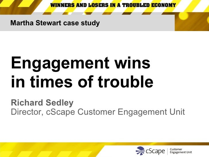 Martha Stewart case study Engagement wins  in times of trouble Richard Sedley Director, cScape Customer Engagement Unit