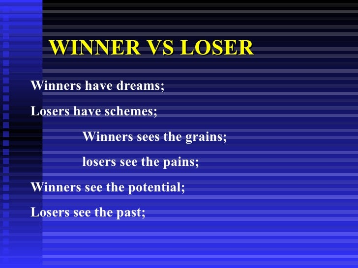 WINNER VS LOSER   Winners have dreams; Losers have schemes; Winners sees the grains; losers see the pains; Winners see the...