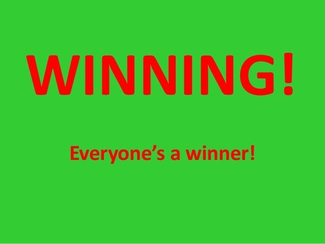 WINNING! Everyone's a winner!