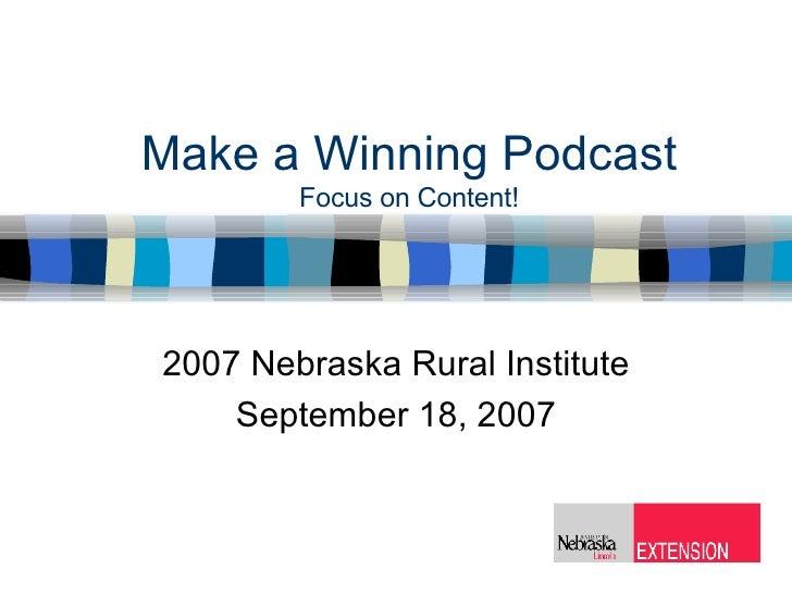 Make a Winning Podcast Focus on Content! 2007 Nebraska Rural Institute September 18, 2007