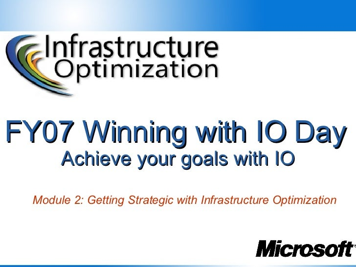 FY07 Winning with IO Day   Achieve your goals with IO Module 2: Getting Strategic with Infrastructure Optimization