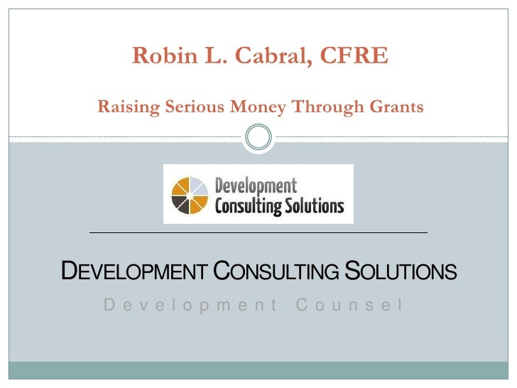 Robin L. Cabral, CFRE  Raising Serious Money Through GrantsDEVELOPMENT CONSULTING SOLUTIONS   D e v e l o p m e n t   C o ...
