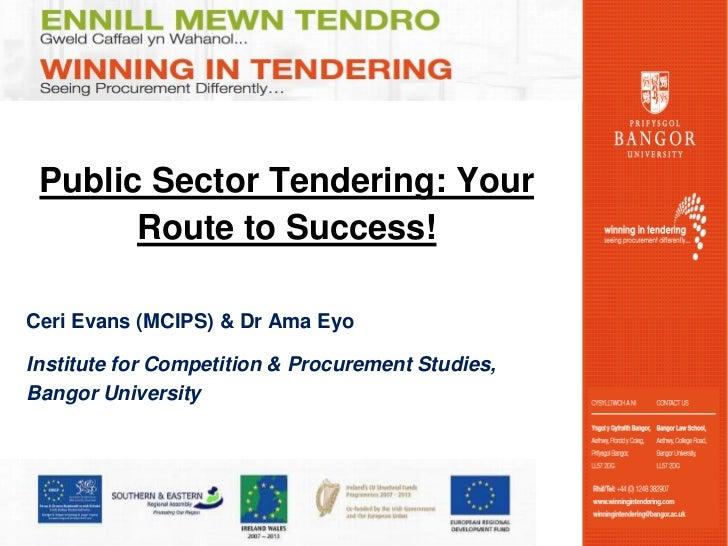 Public Sector Tendering: Your       Route to Success!Ceri Evans (MCIPS) & Dr Ama EyoInstitute for Competition & Procuremen...