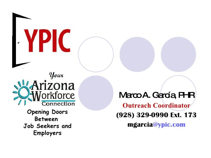 Marco A. García, PHR Outreach Coordinator (928) 329-0990 Ext. 173 mgarcia @ypic.com Opening Doors Between  Job Seekers and...