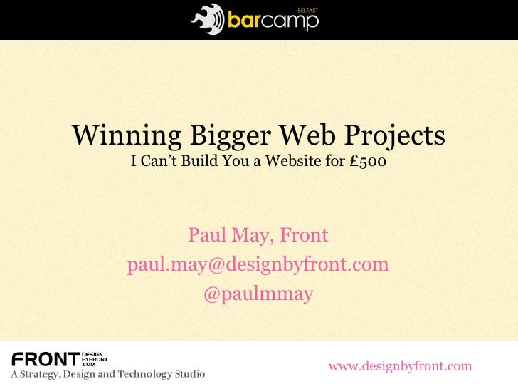 Winning Bigger Web Projects I Can't Build You a Website for £500 Paul May, Front [email_address] @paul m may www.designbyf...