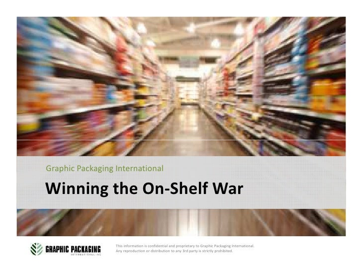 Graphic Packaging International  Winning the On-Shelf War                    This information is confidential and propriet...