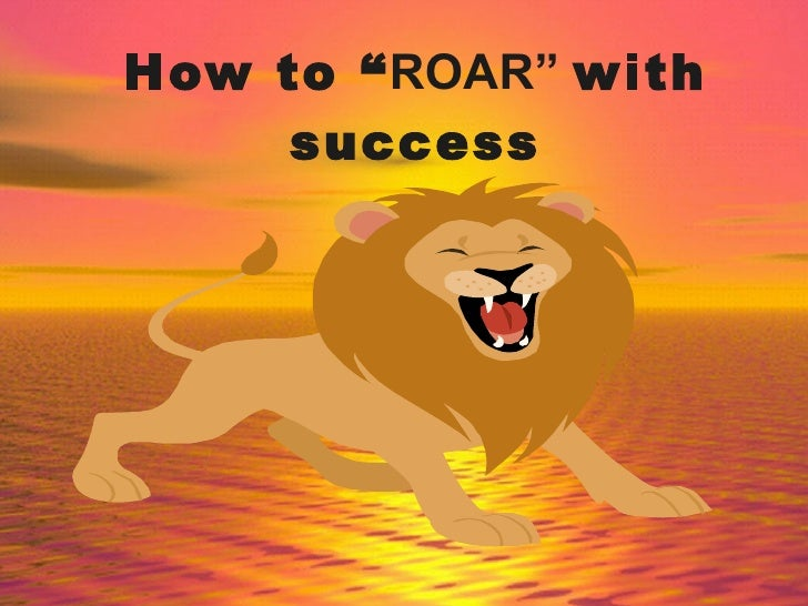 """How to """" ROAR""""  with success"""