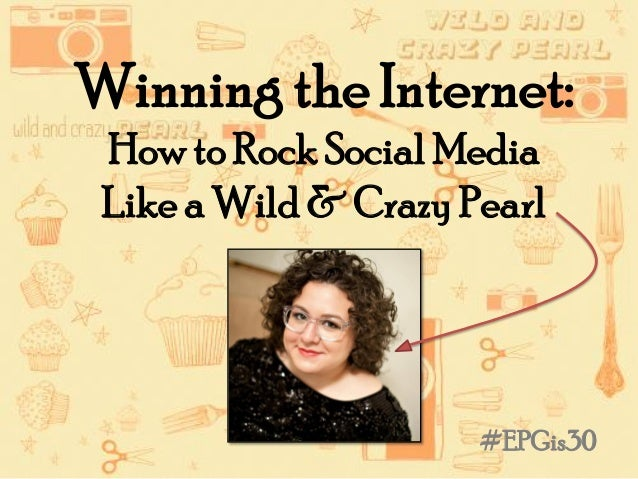 Winning the Internet:How to Rock Social MediaLike a Wild & Crazy Pearl#EPGis30