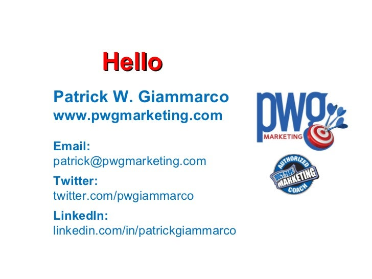 Hello Patrick W. Giammarco www.pwgmarketing.com Email: [email_address] Twitter: twitter.com/pwgiammarco LinkedIn: linkedin...