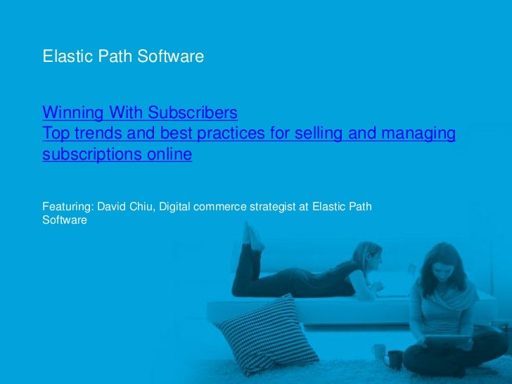 Elastic Path Software     Winning With Subscribers     Top trends and best practices for selling and managing     subscrip...