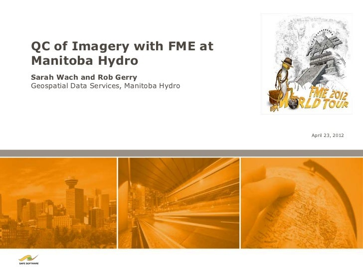 QC of Imagery with FME atManitoba HydroSarah Wach and Rob GerryGeospatial Data Services, Manitoba Hydro                   ...