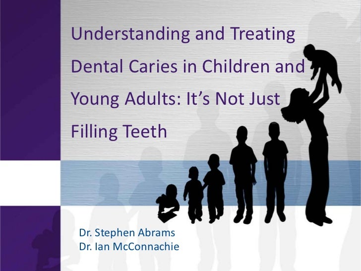 Understanding and TreatingDental Caries in Children andYoung  Adults:  It's  Not  Just  Filling Teeth Dr. Stephen Abrams D...