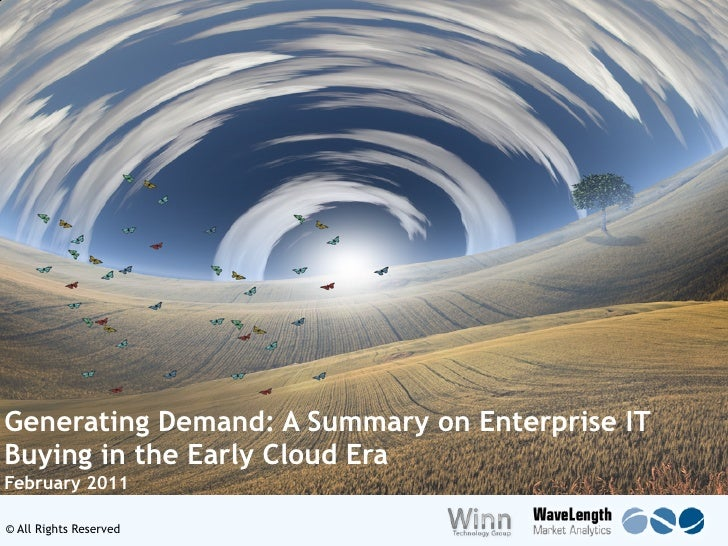 Generating Demand: A Summary on Enterprise ITBuying in the Early Cloud EraFebruary 2011© All Rights Reserved              ...
