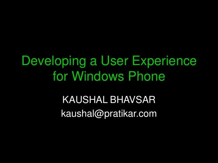 Developing a User Experience    for Windows Phone      KAUSHAL BHAVSAR      kaushal@pratikar.com