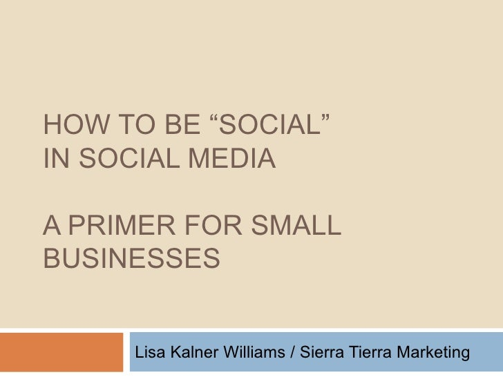 """HOW TO BE """"SOCIAL""""  IN SOCIAL MEDIA A PRIMER FOR SMALL BUSINESSES Lisa Kalner Williams / Sierra Tierra Marketing"""