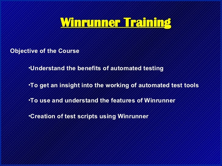 Winrunner Training Objective of the Course <ul><li>Understand the benefits of automated testing </li></ul><ul><li>To get a...