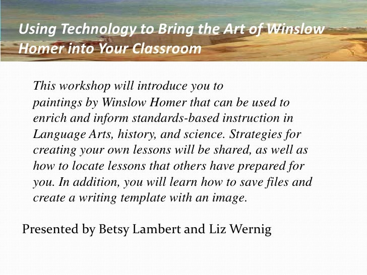 Using Technology to Bring the Art of Winslow Homer into Your Classroom<br />This workshop will introduce you to<br />	pain...