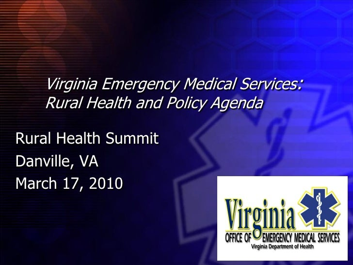 Virginia Emergency Medical Services:    Rural Health and Policy Agenda  Rural Health Summit Danville, VA March 17, 2010