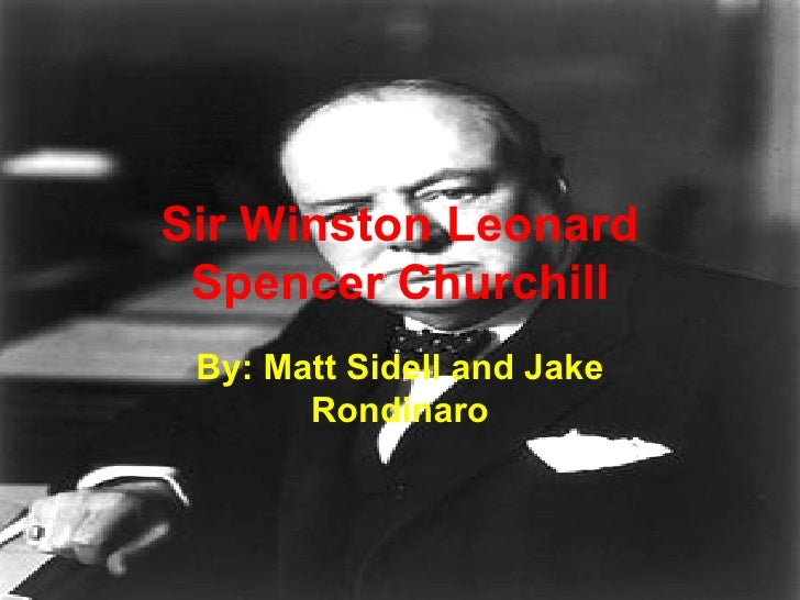 Sir Winston Leonard Spencer Churchill By: Matt Sidell and Jake Rondinaro