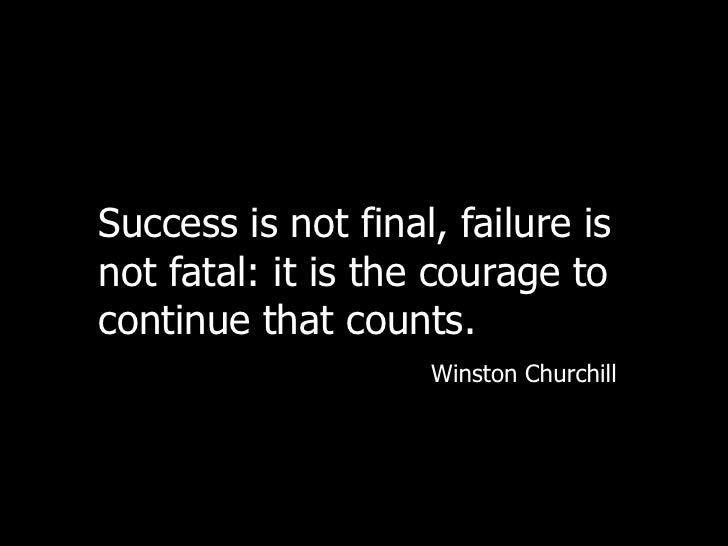 Success is not final, failure is not fatal: it is the courage to continue that counts.<br />Winston Churchill<br />