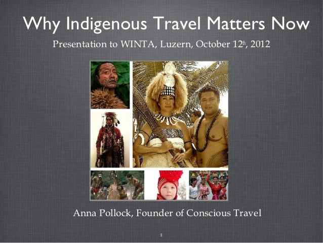 Why Indigenous Travel Matters Now   Presentation to WINTA, Luzern, October 12th, 2012       Anna Pollock, Founder of Consc...