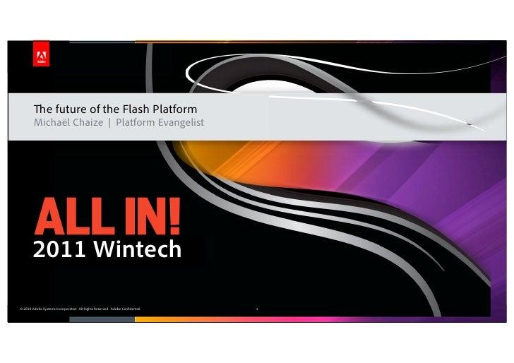 The future of the Flash Platform        Michaël Chaize | Platform Evangelist       2011 Wintech© 2010 Adobe Systems Incorp...