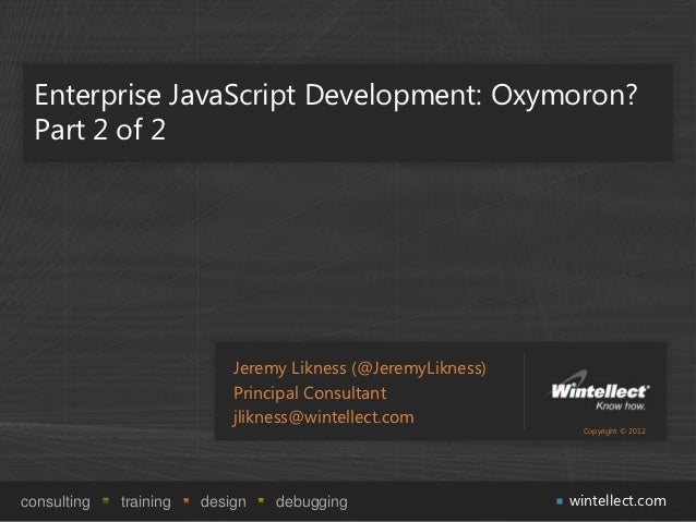 Enterprise JavaScript Development: Oxymoron? Part 2 of 2                            Jeremy Likness (@JeremyLikness)       ...