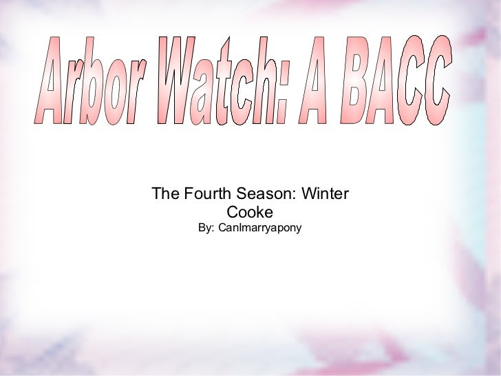 The Fourth Season: Winter Cooke By: CanImarryapony Arbor Watch: A BACC