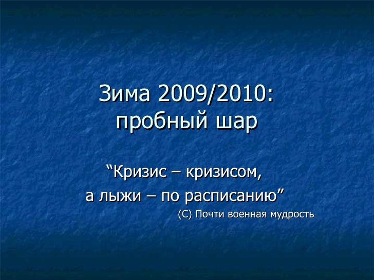 """Зима 2009/2010: пробный шар """" Кризис – кризисом,  а лыжи – по расписанию """"   (С) Почти военная мудрость"""