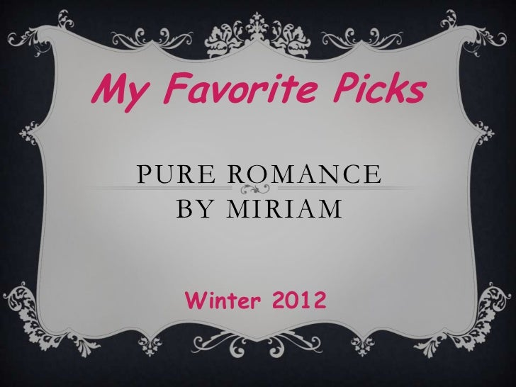My Favorite Picks  PURE ROMANCE    BY MIRIAM    Winter 2012