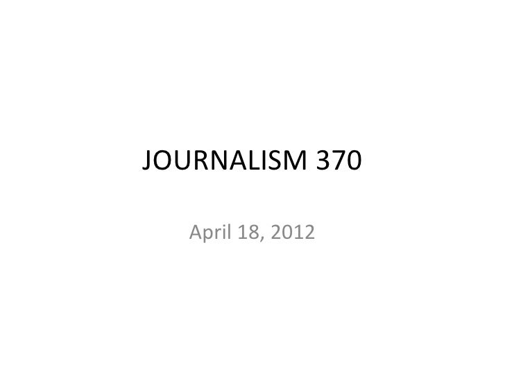 JOURNALISM 370  April 18, 2012